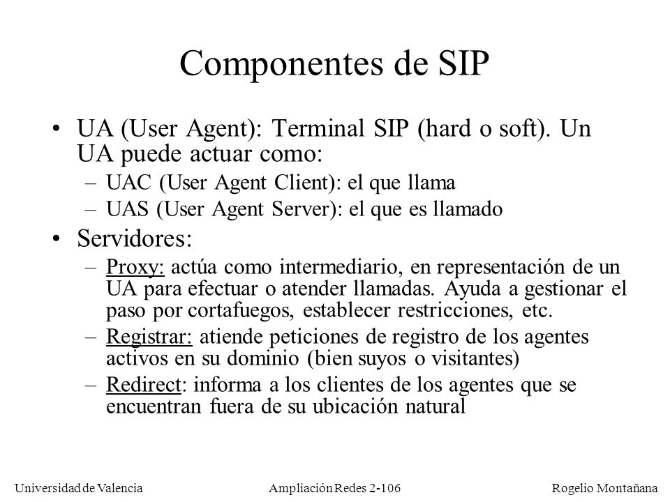 Redes Multimedia Componentes de SIP. UA (User Agent): Terminal SIP (hard o soft). Un UA puede actuar como:
