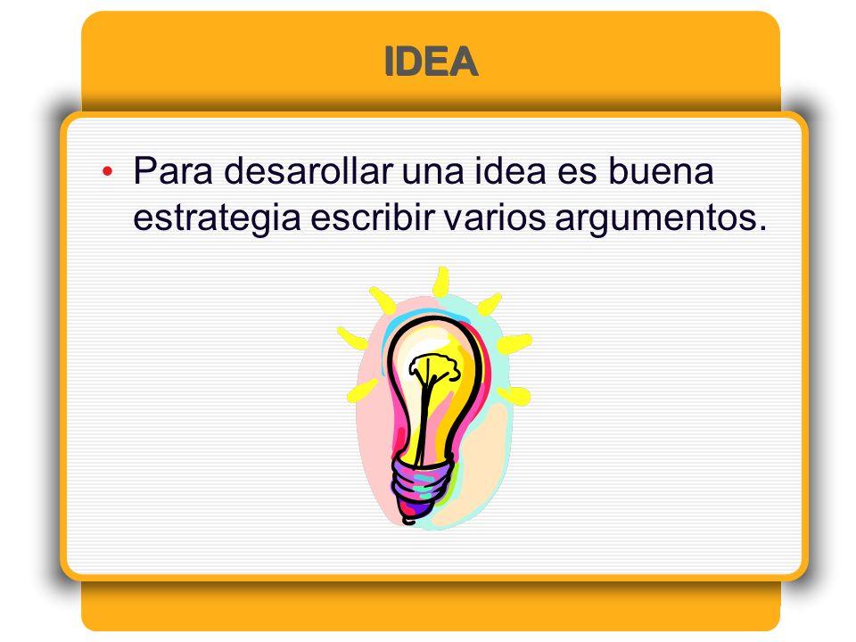 IDEA Para desarollar una idea es buena estrategia escribir varios argumentos.