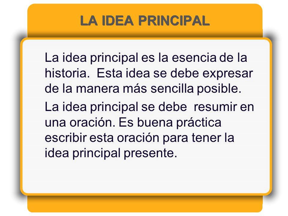 LA IDEA PRINCIPAL La idea principal es la esencia de la historia. Esta idea se debe expresar de la manera más sencilla posible.