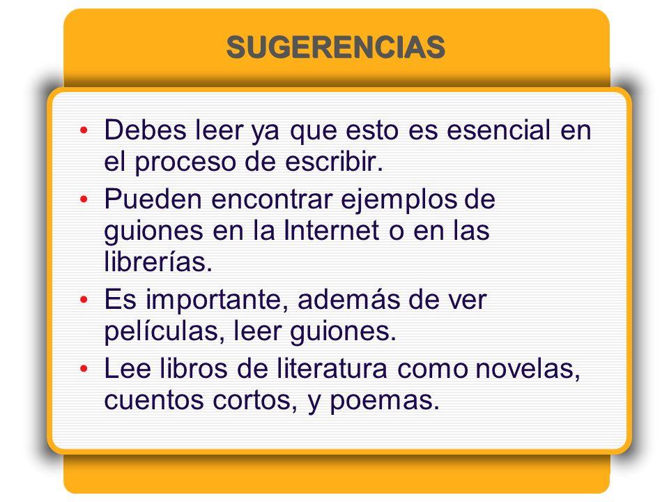 SUGERENCIAS Debes leer ya que esto es esencial en el proceso de escribir. Pueden encontrar ejemplos de guiones en la Internet o en las librerías.