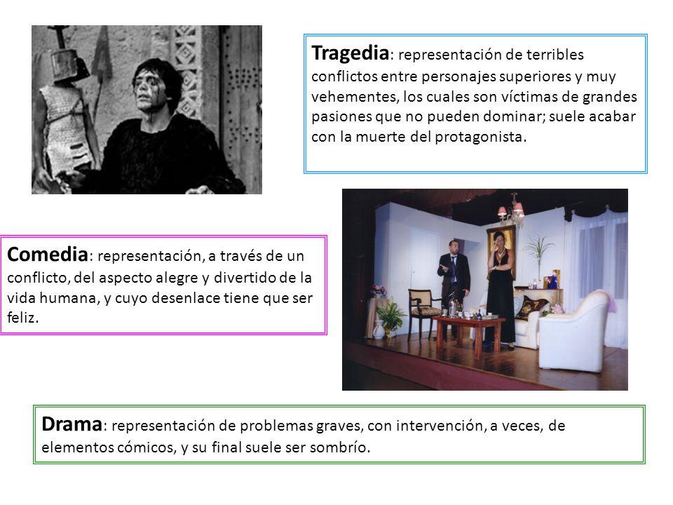 Tragedia: representación de terribles conflictos entre personajes superiores y muy vehementes, los cuales son víctimas de grandes pasiones que no pueden dominar; suele acabar con la muerte del protagonista.