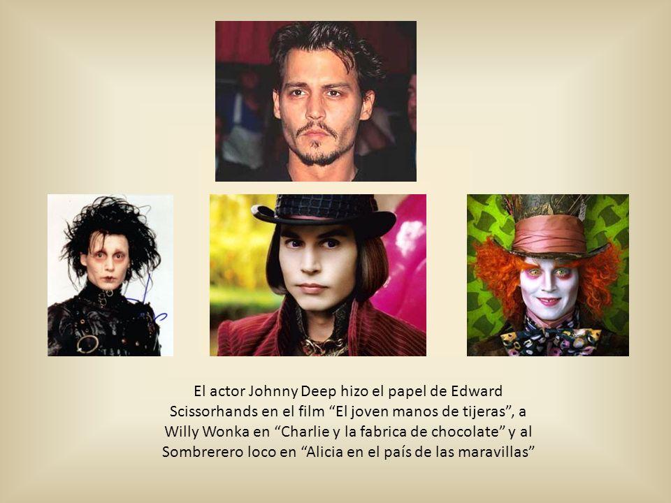 El actor Johnny Deep hizo el papel de Edward Scissorhands en el film El joven manos de tijeras , a Willy Wonka en Charlie y la fabrica de chocolate y al Sombrerero loco en Alicia en el país de las maravillas