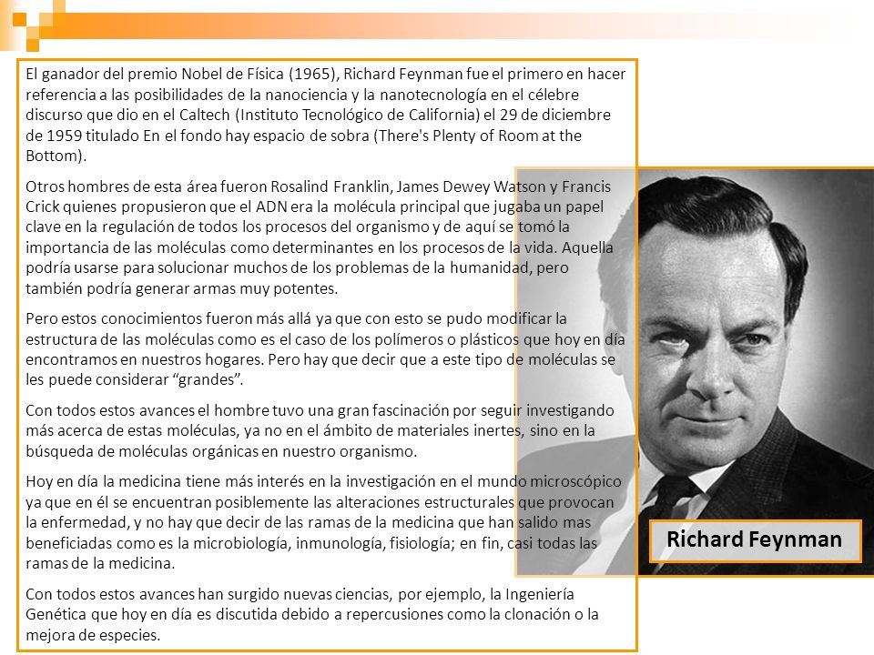 El ganador del premio Nobel de Física (1965), Richard Feynman fue el primero en hacer referencia a las posibilidades de la nanociencia y la nanotecnología en el célebre discurso que dio en el Caltech (Instituto Tecnológico de California) el 29 de diciembre de 1959 titulado En el fondo hay espacio de sobra (There s Plenty of Room at the Bottom).