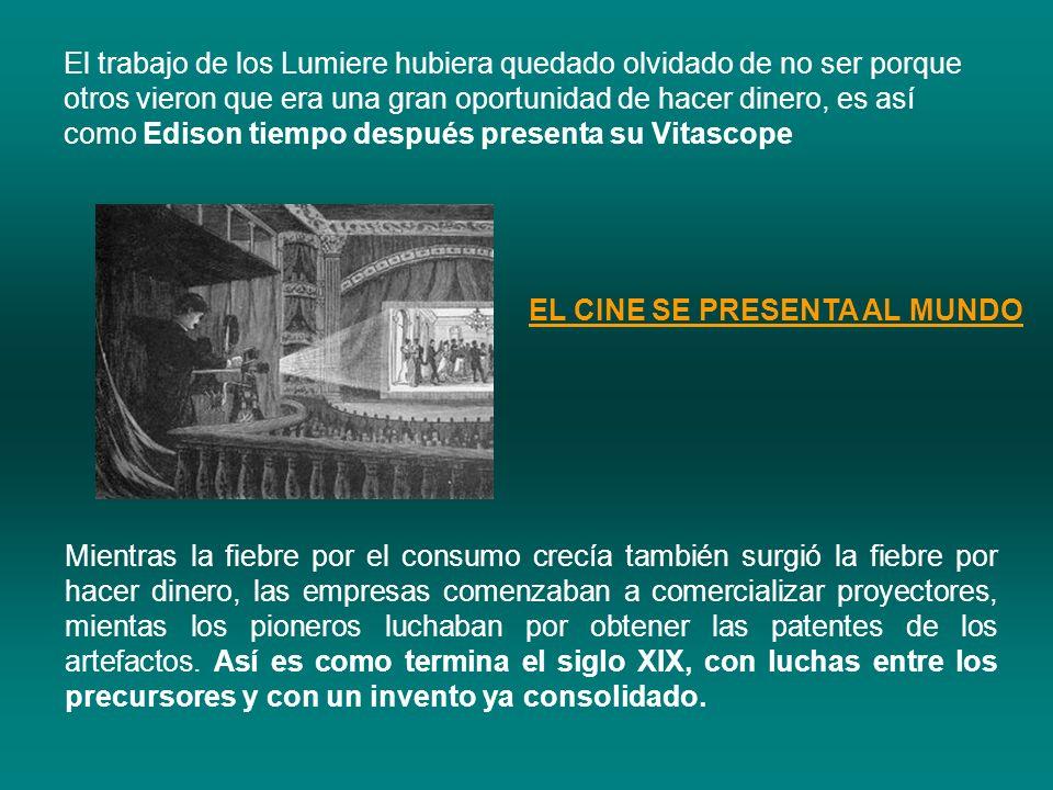 El trabajo de los Lumiere hubiera quedado olvidado de no ser porque otros vieron que era una gran oportunidad de hacer dinero, es así como Edison tiempo después presenta su Vitascope