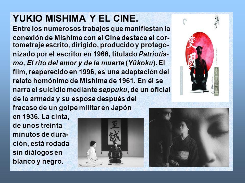 YUKIO MISHIMA Y EL CINE. Entre los numerosos trabajos que manifiestan la. conexión de Mishima con el Cine destaca el cor-
