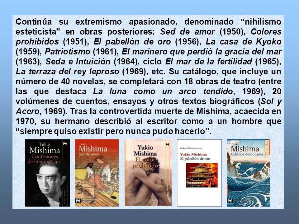Continúa su extremismo apasionado, denominado nihilismo esteticista en obras posteriores: Sed de amor (1950), Colores prohibidos (1951), El pabellón de oro (1956), La casa de Kyoko (1959), Patriotismo (1961), El marinero que perdió la gracia del mar (1963), Seda e Intuición (1964), ciclo El mar de la fertilidad (1965), La terraza del rey leproso (1969), etc.