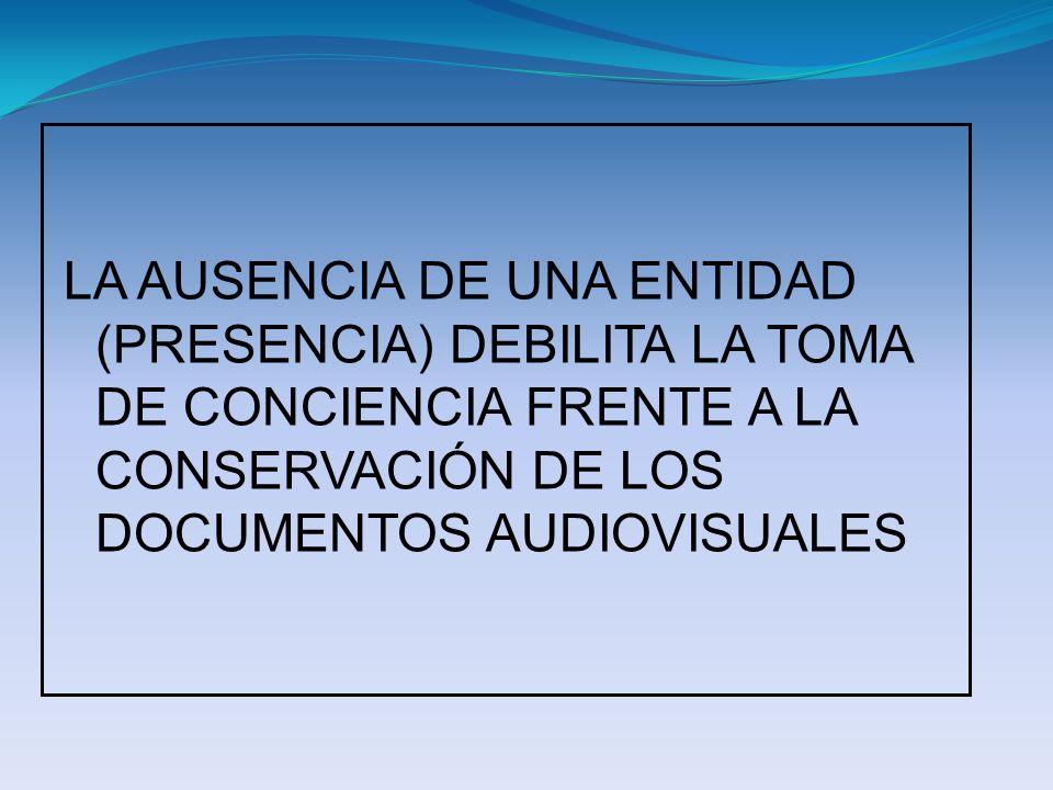 LA AUSENCIA DE UNA ENTIDAD (PRESENCIA) DEBILITA LA TOMA DE CONCIENCIA FRENTE A LA CONSERVACIÓN DE LOS DOCUMENTOS AUDIOVISUALES