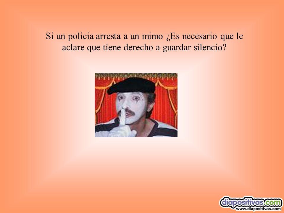 Si un policia arresta a un mimo ¿Es necesario que le aclare que tiene derecho a guardar silencio