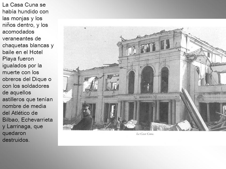 La Casa Cuna se había hundido con las monjas y los niños dentro, y los acomodados veraneantes de chaquetas blancas y baile en el Hotel Playa fueron igualados por la muerte con los obreros del Dique o con los soldadores de aquellos astilleros que tenían nombre de media del Atlético de Bilbao, Echevarrieta y Larrinaga, que quedaron destruidos.