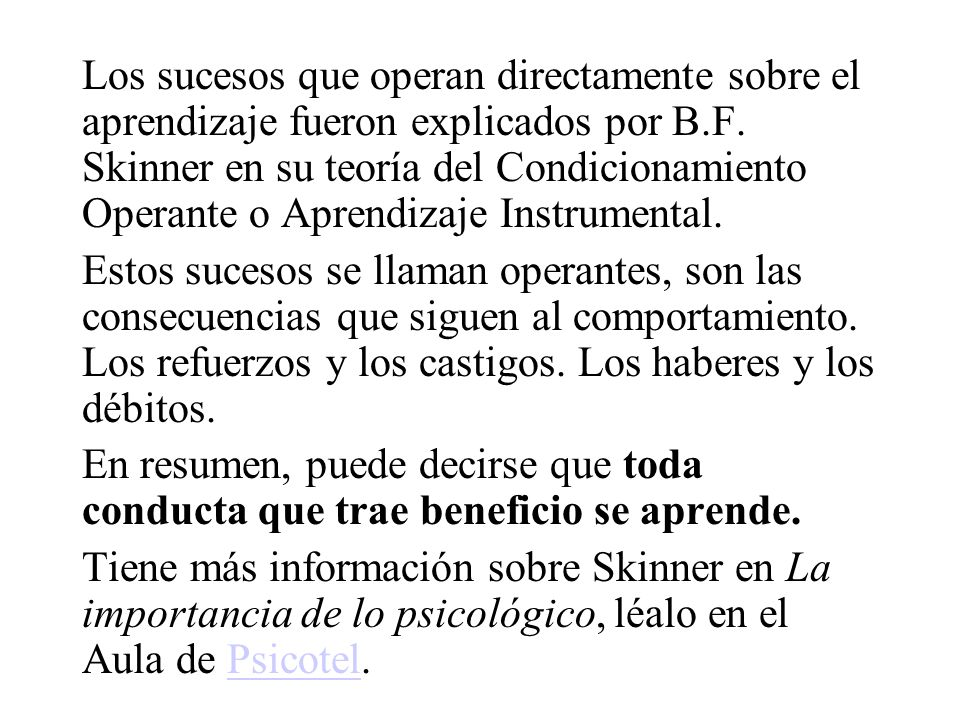 Los sucesos que operan directamente sobre el aprendizaje fueron explicados por B.F. Skinner en su teoría del Condicionamiento Operante o Aprendizaje Instrumental.