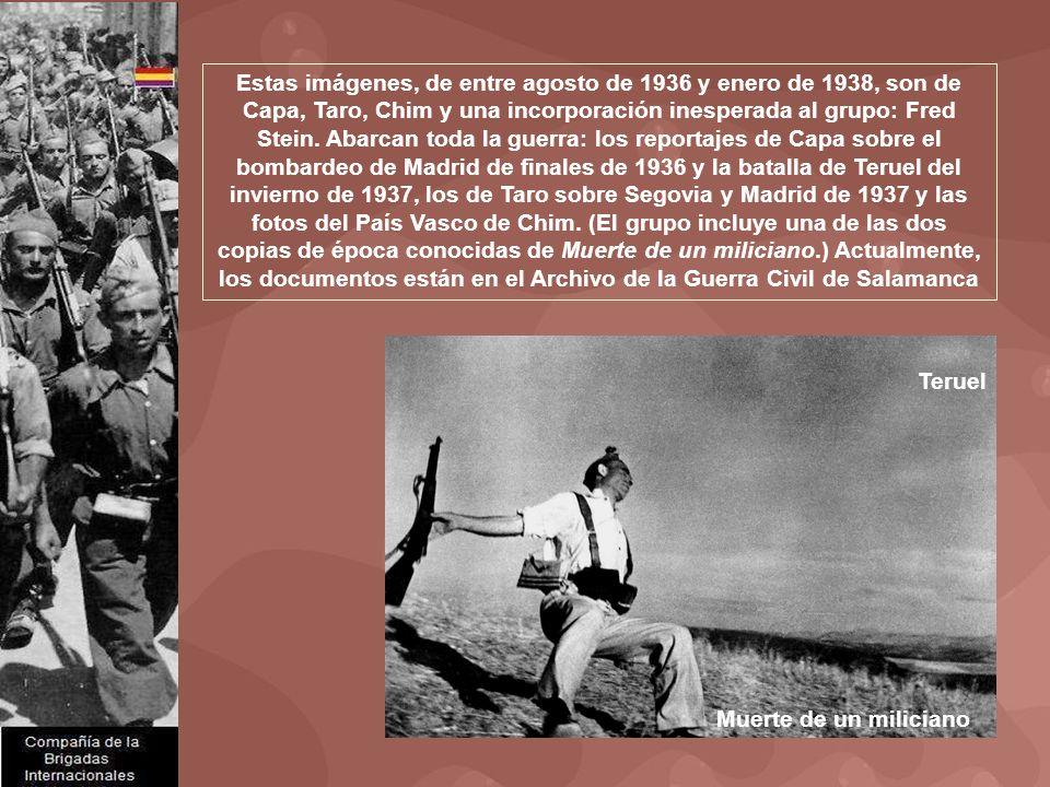 Estas imágenes, de entre agosto de 1936 y enero de 1938, son de Capa, Taro, Chim y una incorporación inesperada al grupo: Fred Stein. Abarcan toda la guerra: los reportajes de Capa sobre el bombardeo de Madrid de finales de 1936 y la batalla de Teruel del invierno de 1937, los de Taro sobre Segovia y Madrid de 1937 y las fotos del País Vasco de Chim. (El grupo incluye una de las dos copias de época conocidas de Muerte de un miliciano.) Actualmente, los documentos están en el Archivo de la Guerra Civil de Salamanca