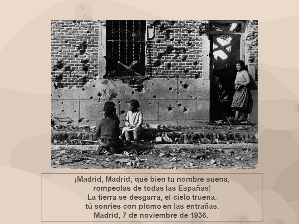 ¡Madrid, Madrid; qué bien tu nombre suena, rompeolas de todas las Españas! La tierra se desgarra, el cielo truena, tú sonríes con plomo en las entrañas.