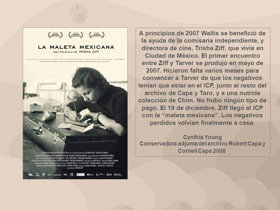 A principios de 2007 Wallis se benefició de la ayuda de la comisaria independiente, y directora de cine, Trisha Ziff, que vivía en Ciudad de México. El primer encuentro entre Ziff y Tarver se produjo en mayo de 2007. Hicieron falta varios meses para convencer a Tarver de que los negativos tenían que estar en el ICP, junto al resto del archivo de Capa y Taro, y a una nutrida colección de Chim. No hubo ningún tipo de pago. El 19 de diciembre, Ziff llegó al ICP con la maleta mexicana . Los negativos perdidos volvían finalmente a casa.