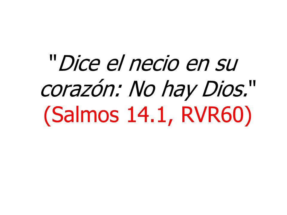 Dice el necio en su corazón: No hay Dios. (Salmos 14.1, RVR60)