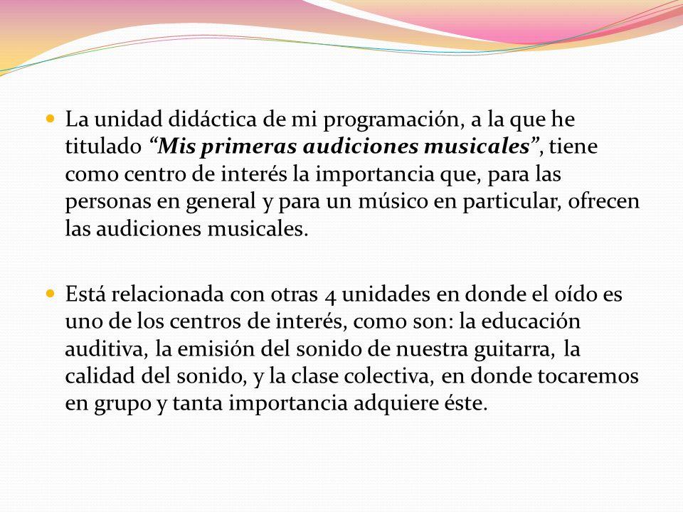 La unidad didáctica de mi programación, a la que he titulado Mis primeras audiciones musicales , tiene como centro de interés la importancia que, para las personas en general y para un músico en particular, ofrecen las audiciones musicales.
