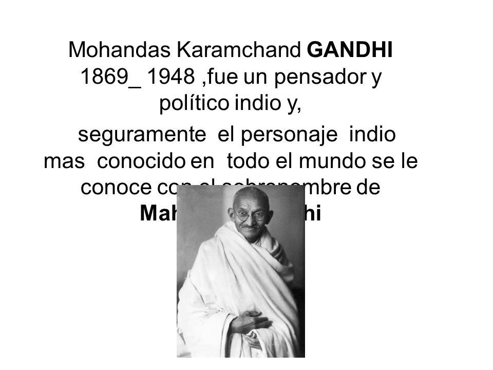 Mohandas Karamchand GANDHI 1869_ 1948 ,fue un pensador y político indio y,