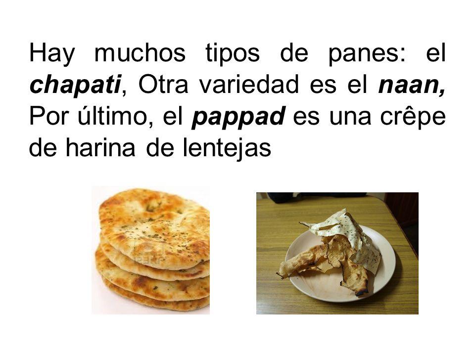 Hay muchos tipos de panes: el chapati, Otra variedad es el naan, Por último, el pappad es una crêpe de harina de lentejas