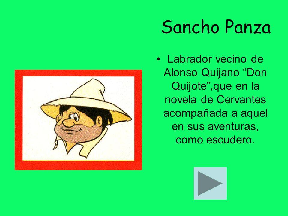 Sancho Panza Labrador vecino de Alonso Quijano Don Quijote ,que en la novela de Cervantes acompañada a aquel en sus aventuras, como escudero.