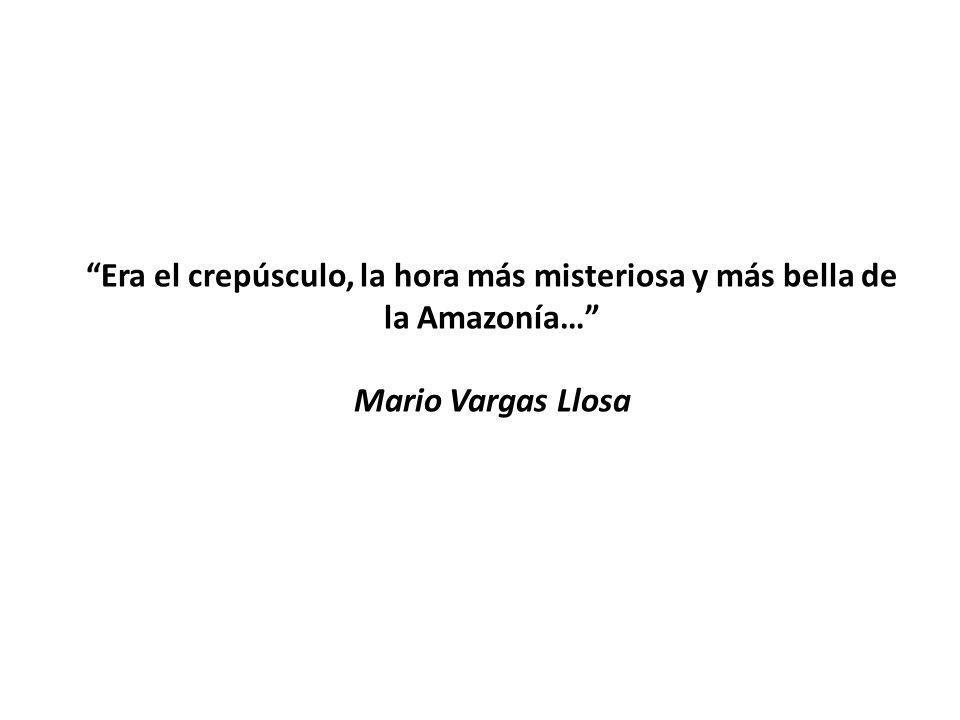 Era el crepúsculo, la hora más misteriosa y más bella de la Amazonía… Mario Vargas Llosa