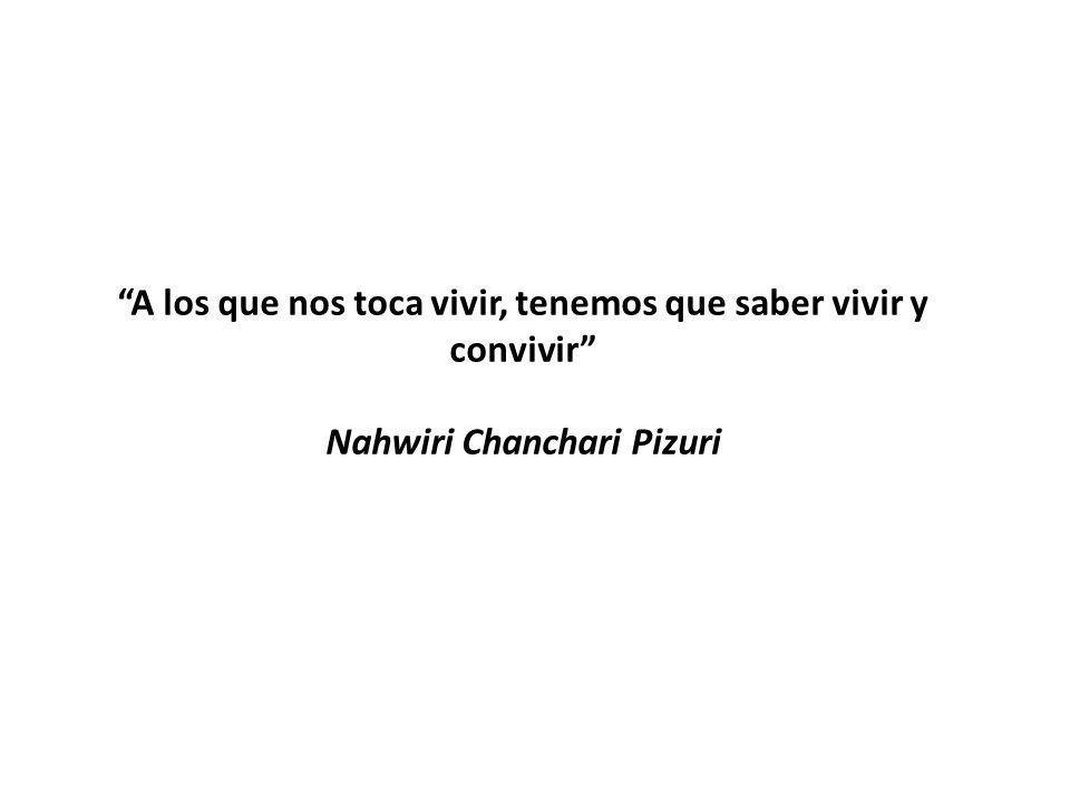 A los que nos toca vivir, tenemos que saber vivir y convivir Nahwiri Chanchari Pizuri