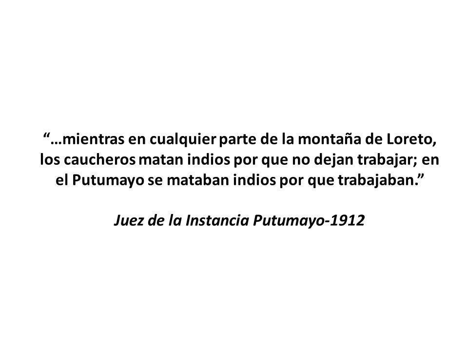 …mientras en cualquier parte de la montaña de Loreto, los caucheros matan indios por que no dejan trabajar; en el Putumayo se mataban indios por que trabajaban. Juez de la Instancia Putumayo-1912