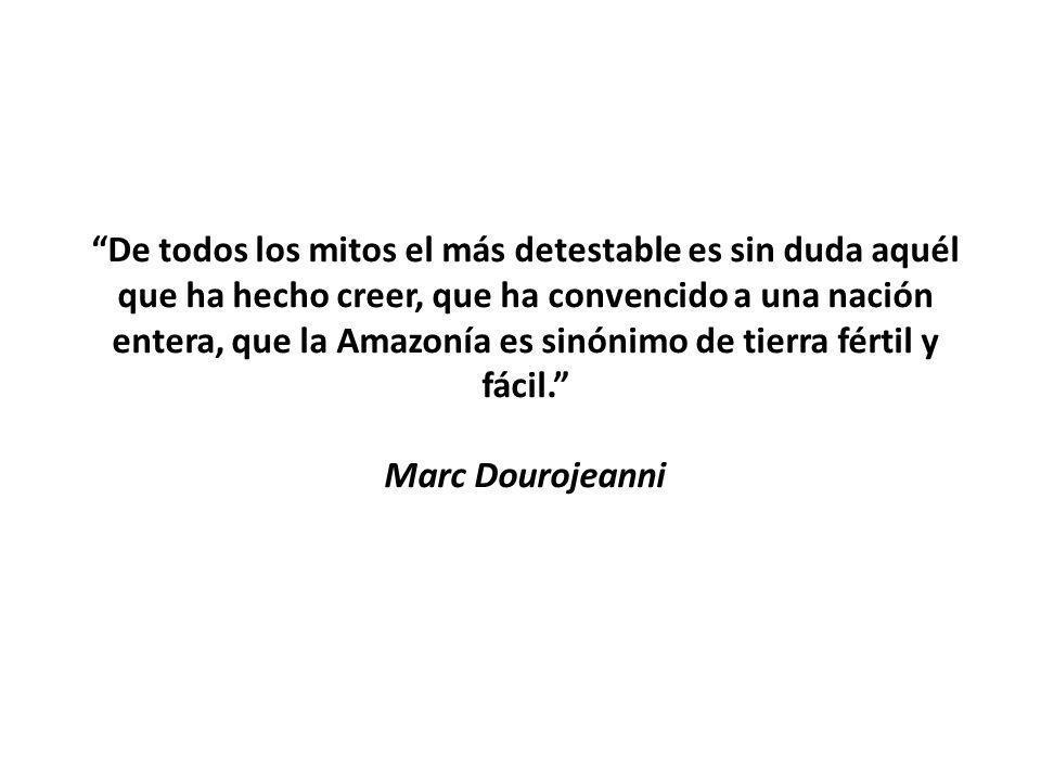 De todos los mitos el más detestable es sin duda aquél que ha hecho creer, que ha convencido a una nación entera, que la Amazonía es sinónimo de tierra fértil y fácil. Marc Dourojeanni