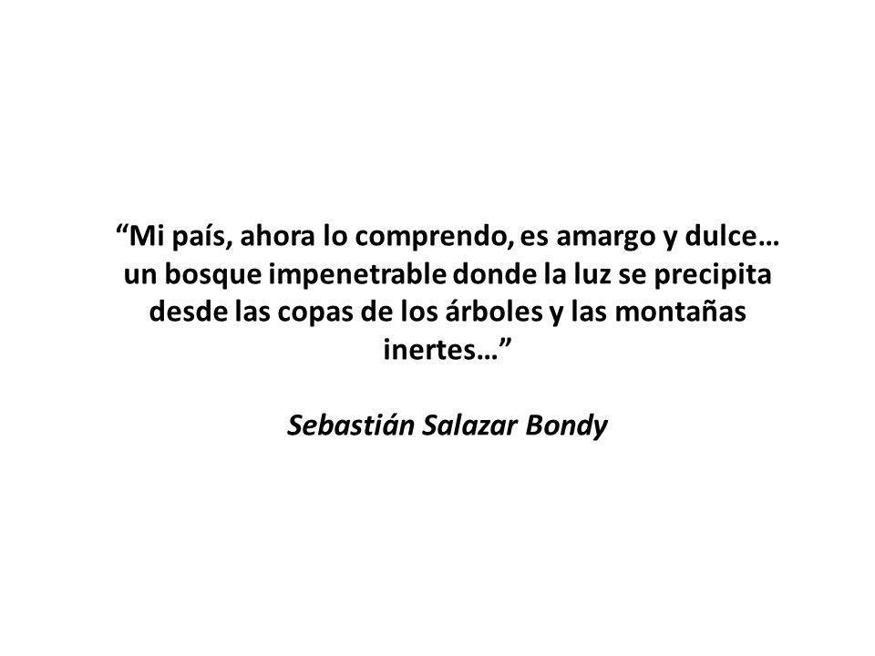 Mi país, ahora lo comprendo, es amargo y dulce… un bosque impenetrable donde la luz se precipita desde las copas de los árboles y las montañas inertes… Sebastián Salazar Bondy