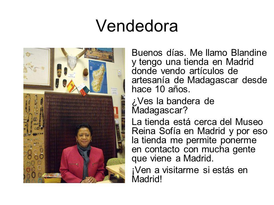 Vendedora Buenos días. Me llamo Blandine y tengo una tienda en Madrid donde vendo artículos de artesanía de Madagascar desde hace 10 años.