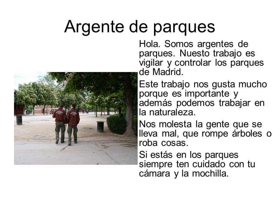 Argente de parques Hola. Somos argentes de parques. Nuesto trabajo es vigilar y controlar los parques de Madrid.