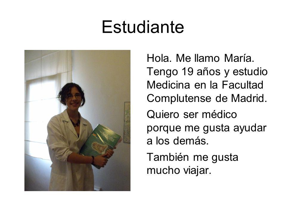 Estudiante Hola. Me llamo María. Tengo 19 años y estudio Medicina en la Facultad Complutense de Madrid.