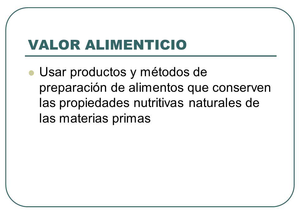 VALOR ALIMENTICIO Usar productos y métodos de preparación de alimentos que conserven las propiedades nutritivas naturales de las materias primas.