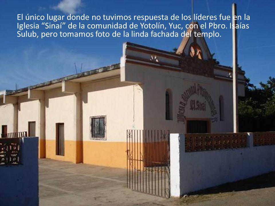 El único lugar donde no tuvimos respuesta de los líderes fue en la Iglesia Sinaí de la comunidad de Yotolín, Yuc, con el Pbro.