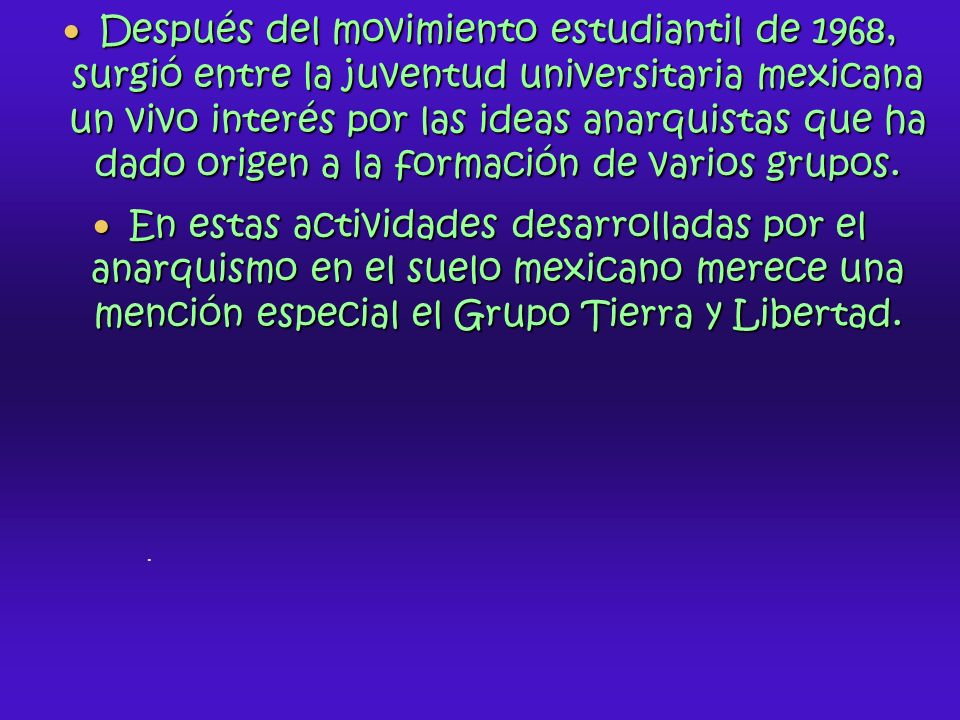 Después del movimiento estudiantil de 1968, surgió entre la juventud universitaria mexicana un vivo interés por las ideas anarquistas que ha dado origen a la formación de varios grupos.