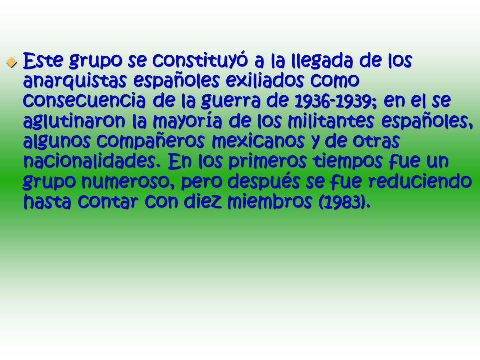 Este grupo se constituyó a la llegada de los anarquistas españoles exiliados como consecuencia de la guerra de 1936-1939; en el se aglutinaron la mayoría de los militantes españoles, algunos compañeros mexicanos y de otras nacionalidades.