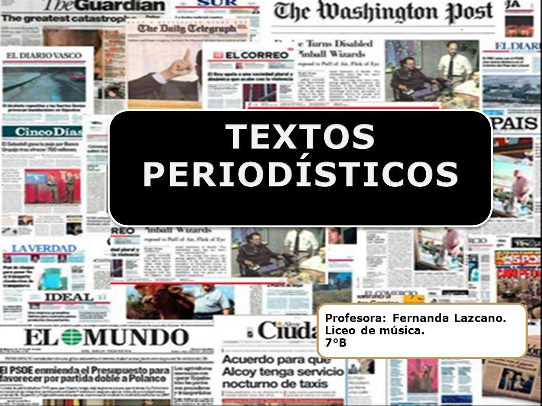 TEXTOS PERIODÍSTICOS Profesora: Fernanda Lazcano. Liceo de música. 7°B