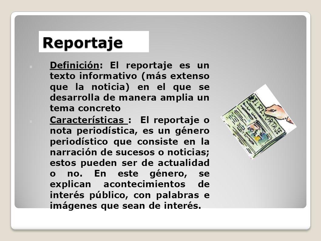 Reportaje Definición: El reportaje es un texto informativo (más extenso que la noticia) en el que se desarrolla de manera amplia un tema concreto.