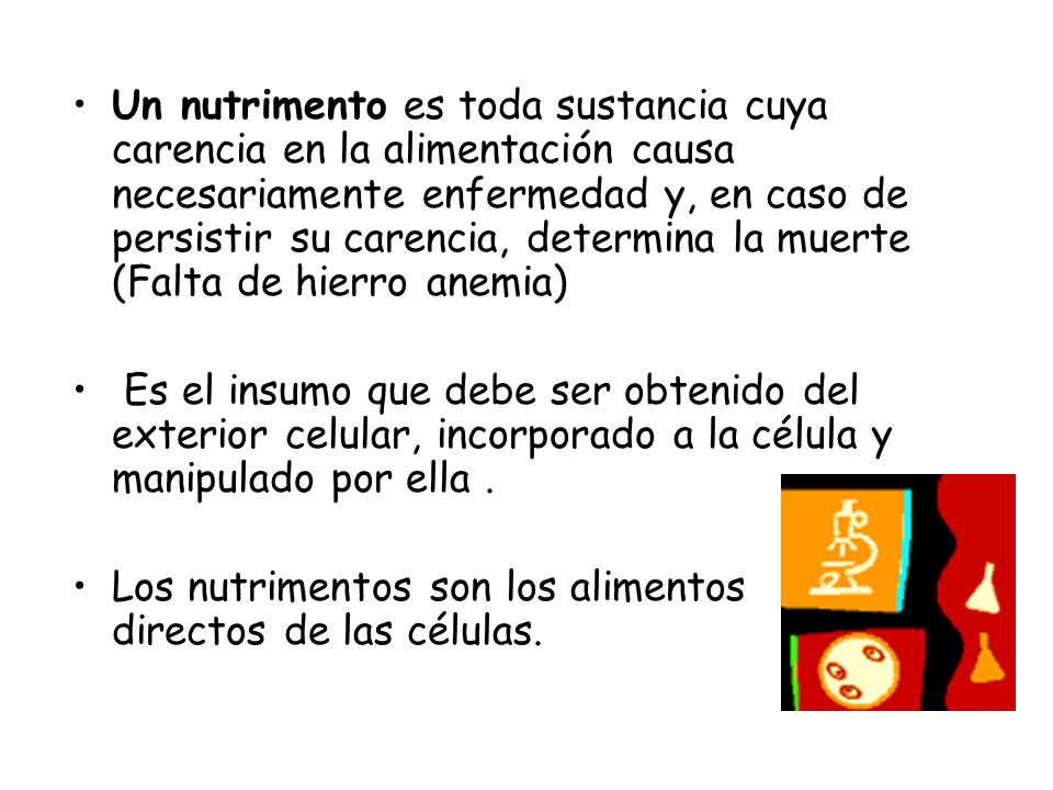 Un nutrimento es toda sustancia cuya carencia en la alimentación causa necesariamente enfermedad y, en caso de persistir su carencia, determina la muerte (Falta de hierro anemia)