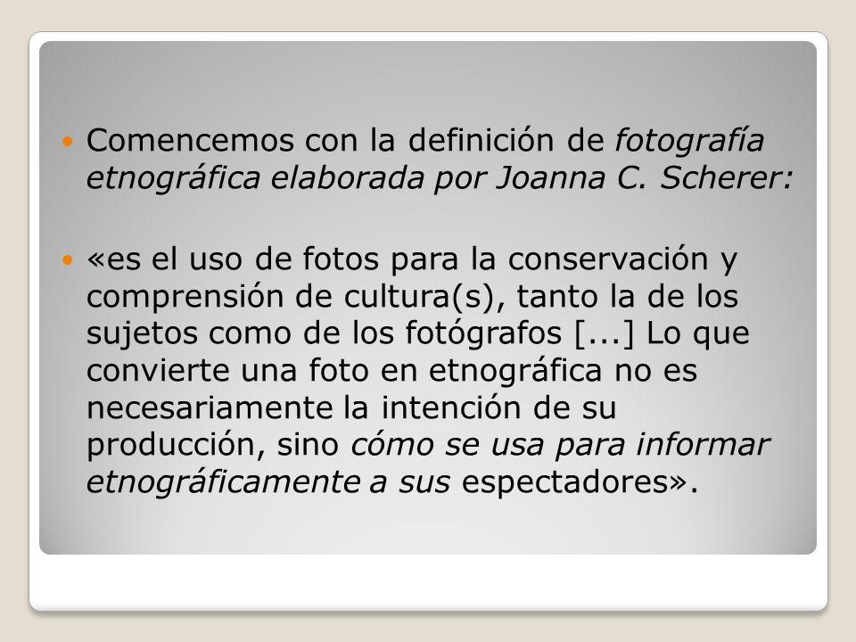 Comencemos con la definición de fotografía etnográfica elaborada por Joanna C. Scherer: