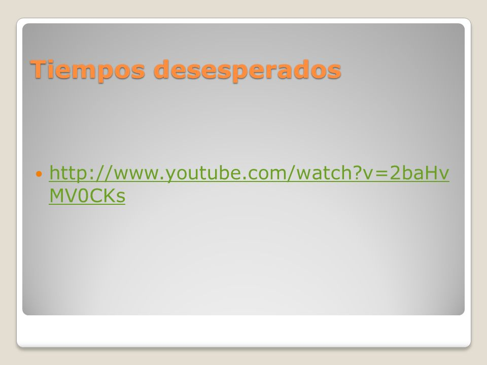 Tiempos desesperados http://www.youtube.com/watch v=2baHv MV0CKs