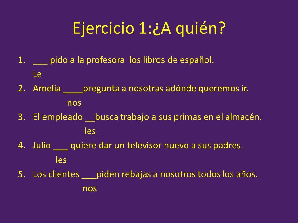 Ejercicio 1:¿A quién ___ pido a la profesora los libros de español.