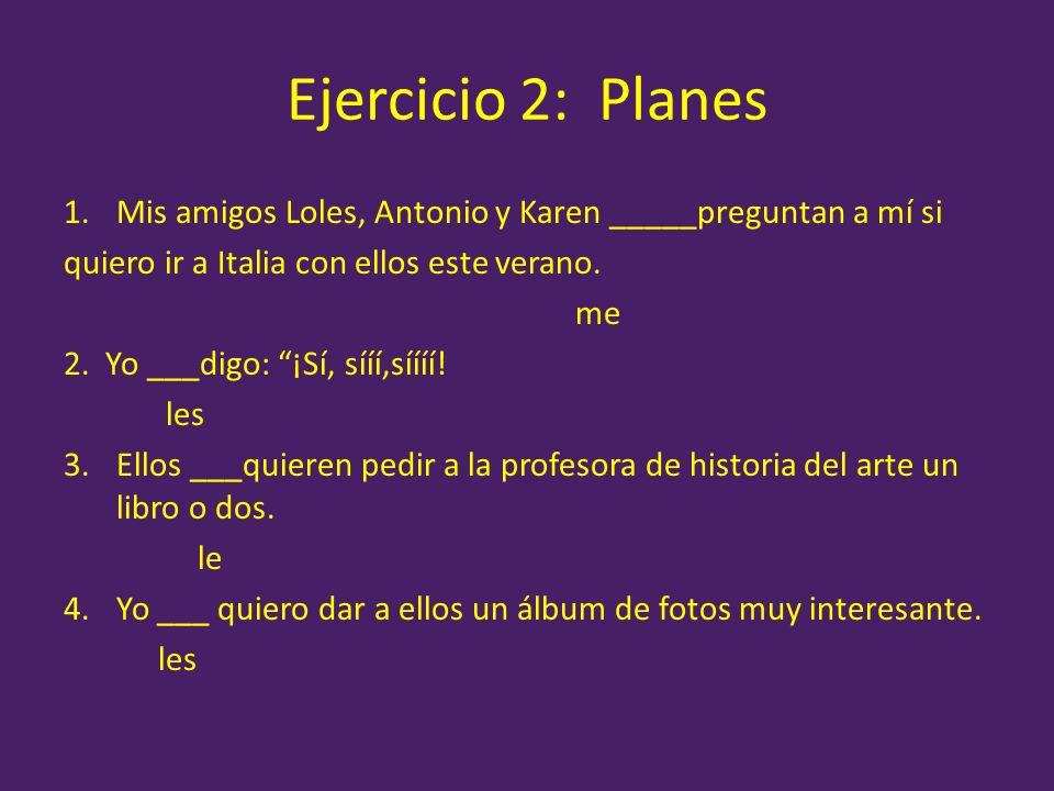 Ejercicio 2: Planes Mis amigos Loles, Antonio y Karen _____preguntan a mí si. quiero ir a Italia con ellos este verano.