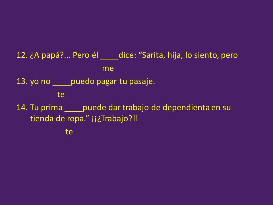 12. ¿A papá ... Pero él ____dice: Sarita, hija, lo siento, pero