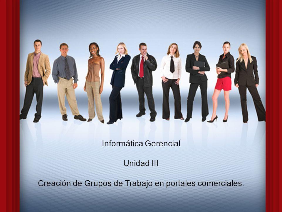 Informática Gerencial Unidad III Creación de Grupos de Trabajo en portales comerciales.