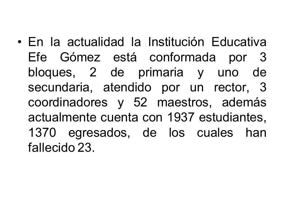 En la actualidad la Institución Educativa Efe Gómez está conformada por 3 bloques, 2 de primaria y uno de secundaria, atendido por un rector, 3 coordinadores y 52 maestros, además actualmente cuenta con 1937 estudiantes, 1370 egresados, de los cuales han fallecido 23.