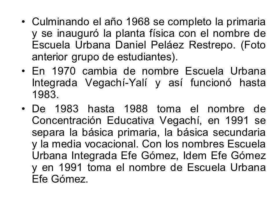 Culminando el año 1968 se completo la primaria y se inauguró la planta física con el nombre de Escuela Urbana Daniel Peláez Restrepo. (Foto anterior grupo de estudiantes).