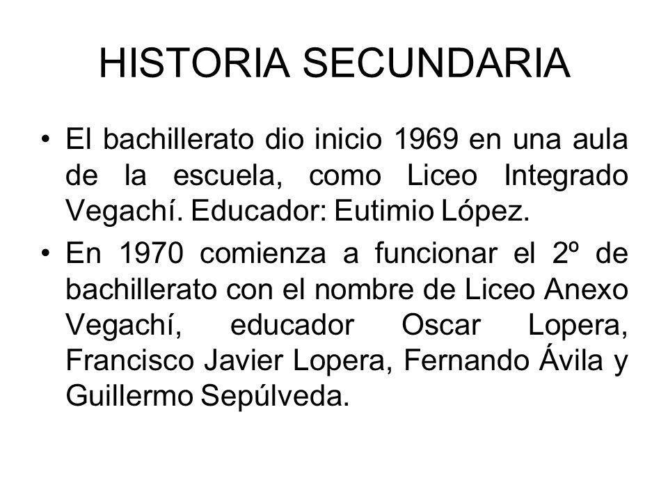 HISTORIA SECUNDARIA El bachillerato dio inicio 1969 en una aula de la escuela, como Liceo Integrado Vegachí. Educador: Eutimio López.