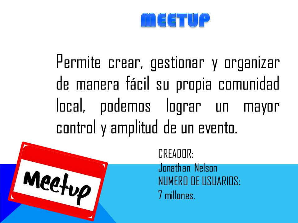 MEETUP Permite crear, gestionar y organizar de manera fácil su propia comunidad local, podemos lograr un mayor control y amplitud de un evento.