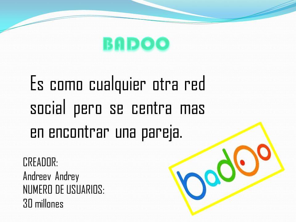 BADOO Es como cualquier otra red social pero se centra mas en encontrar una pareja. CREADOR: Andreev Andrey.