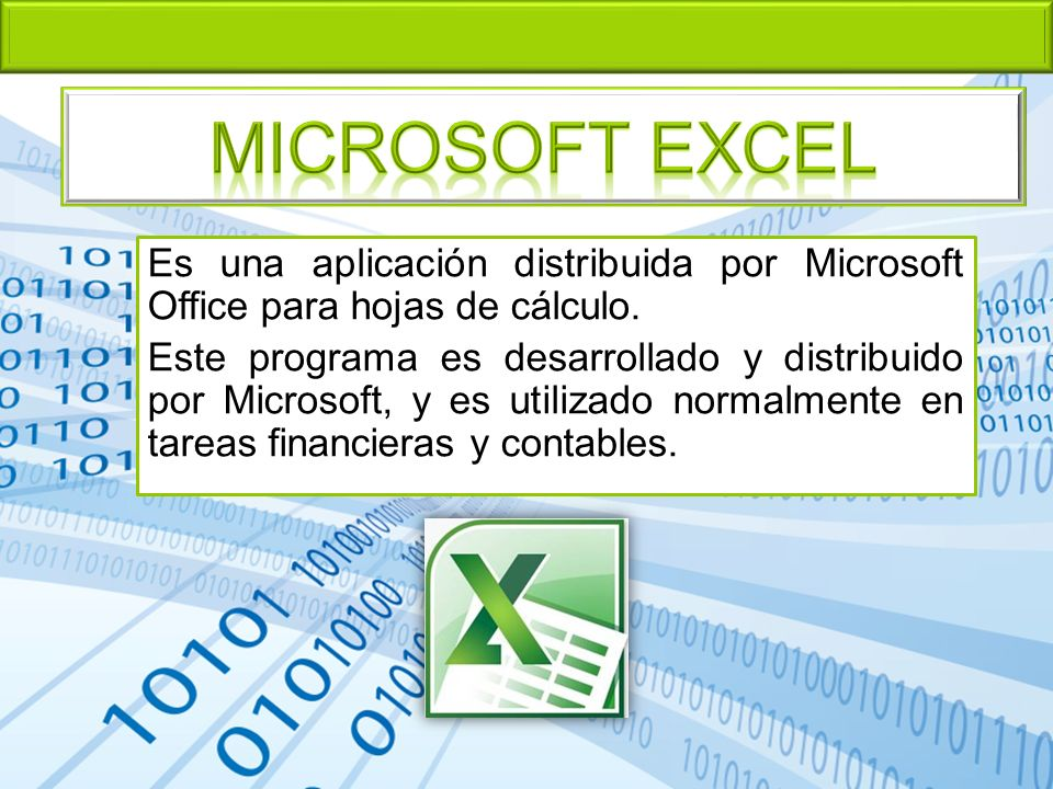 Microsoft EXCEL Es una aplicación distribuida por Microsoft Office para hojas de cálculo.