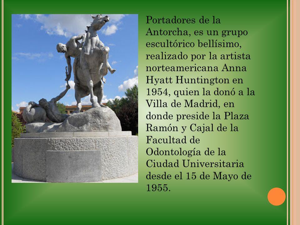 Portadores de la Antorcha, es un grupo escultórico bellísimo, realizado por la artista norteamericana Anna Hyatt Huntington en 1954, quien la donó a la Villa de Madrid, en donde preside la Plaza Ramón y Cajal de la Facultad de Odontología de la Ciudad Universitaria desde el 15 de Mayo de 1955.